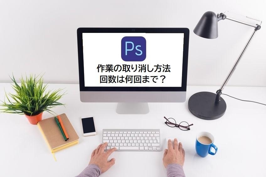Photoshopの作業の取り消し方法 何回までできる?